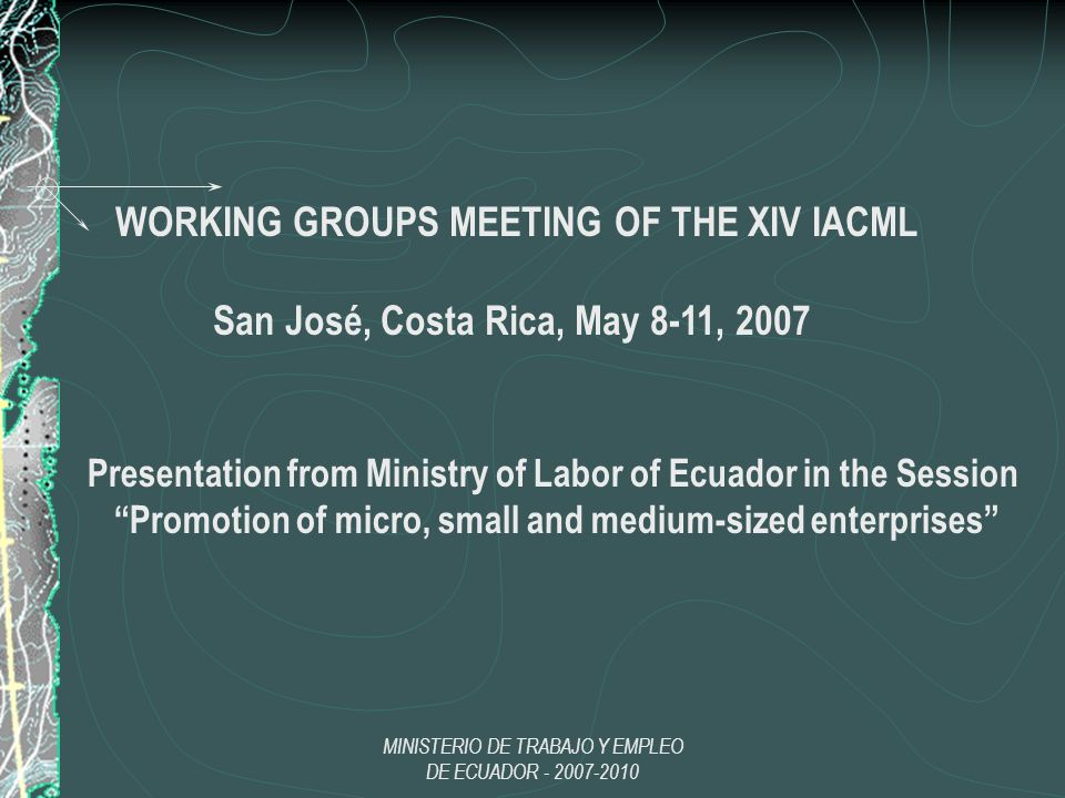 MINISTERIO DE TRABAJO Y EMPLEO DE ECUADOR - 2007-2010 WORKING GROUPS MEETING OF THE XIV IACML San José, Costa Rica, May 8-11, 2007 Presentation from Ministry of Labor of Ecuador in the Session Promotion of micro, small and medium-sized enterprises
