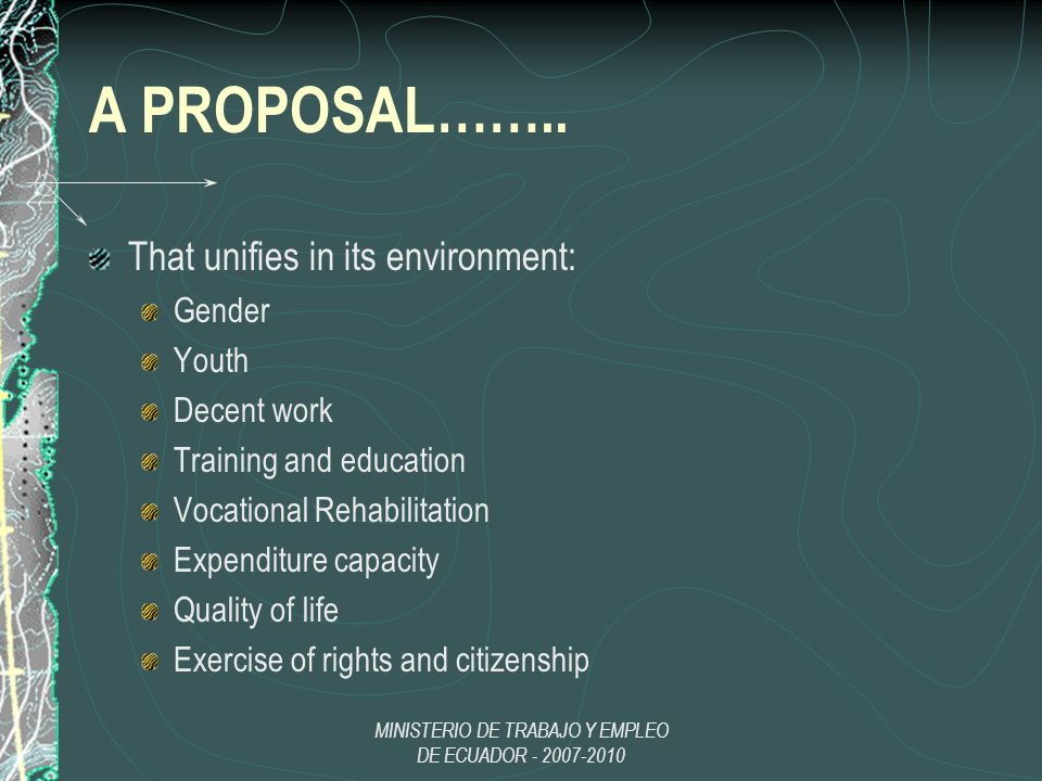 MINISTERIO DE TRABAJO Y EMPLEO DE ECUADOR - 2007-2010 A PROPOSAL…….. That unifies in its environment: Gender Youth Decent work Training and education