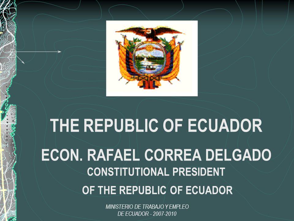MINISTERIO DE TRABAJO Y EMPLEO DE ECUADOR - 2007-2010 THE REPUBLIC OF ECUADOR ECON. RAFAEL CORREA DELGADO CONSTITUTIONAL PRESIDENT OF THE REPUBLIC OF