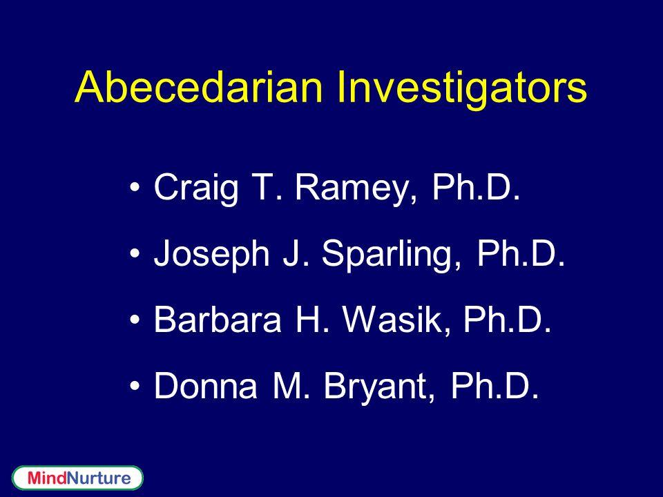 Abecedarian Investigators Craig T. Ramey, Ph.D. Joseph J. Sparling, Ph.D. Barbara H. Wasik, Ph.D. Donna M. Bryant, Ph.D.