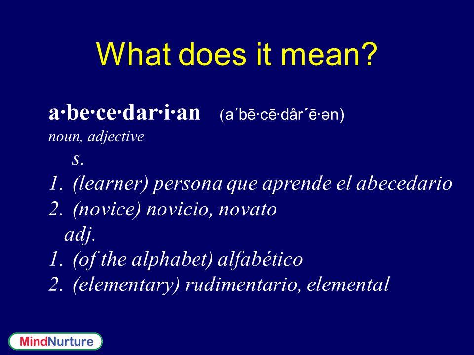 What does it mean? a·be·ce·dar·i·an ( a´bē·cē·dâr´ē·ən) noun, adjective s. 1. 1.(learner) persona que aprende el abecedario 2. 2.(novice) novicio, nov