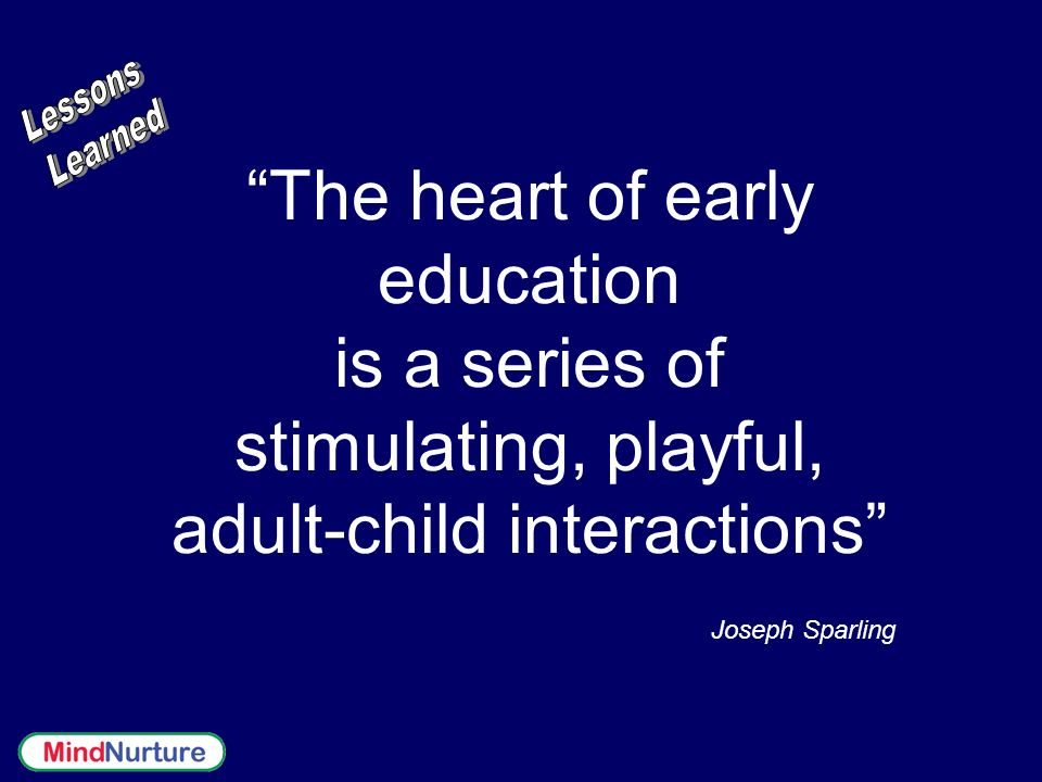 The heart of early education is a series of stimulating, playful, adult-child interactions Joseph Sparling