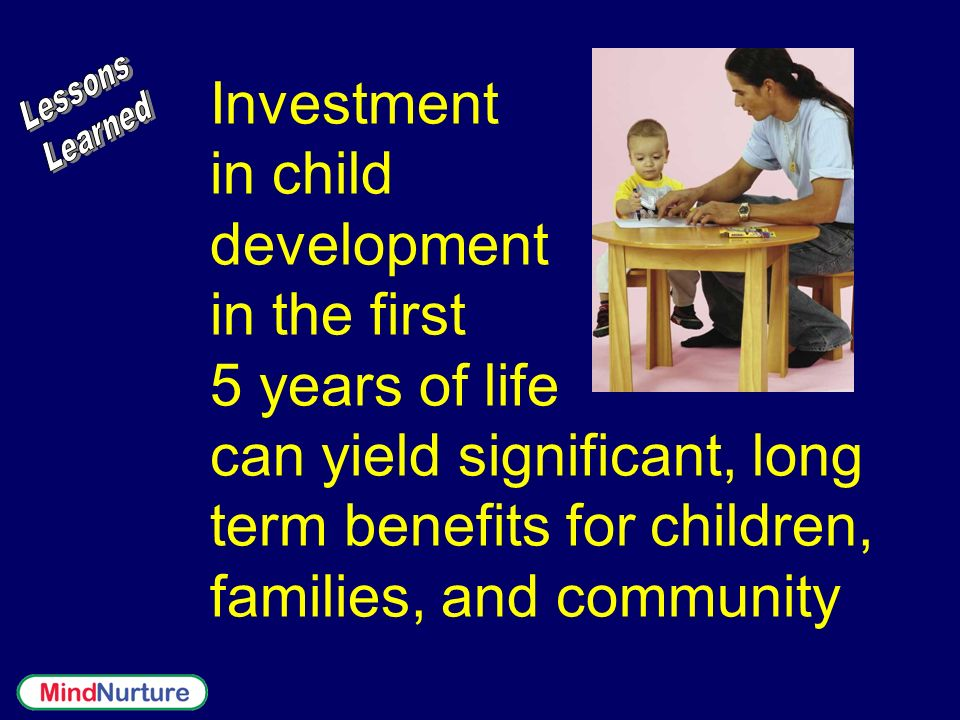 Investment in child development in the first 5 years of life can yield significant, long term benefits for children, families, and community