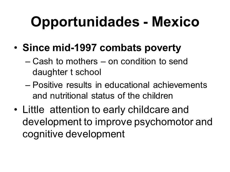 Opportunidades - Mexico Since mid-1997 combats poverty –Cash to mothers – on condition to send daughter t school –Positive results in educational achi