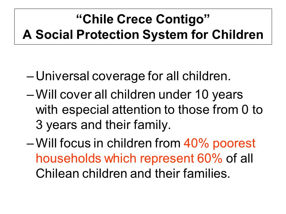 Chile Crece Contigo A Social Protection System for Children –Universal coverage for all children. –Will cover all children under 10 years with especia