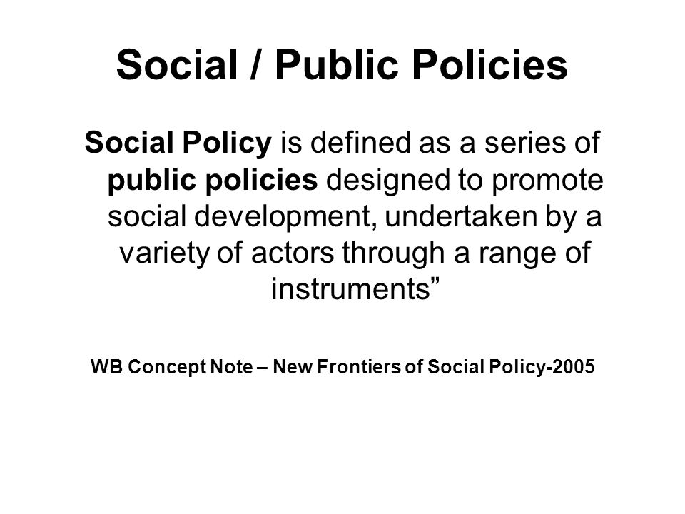 Social / Public Policies Social Policy is defined as a series of public policies designed to promote social development, undertaken by a variety of ac