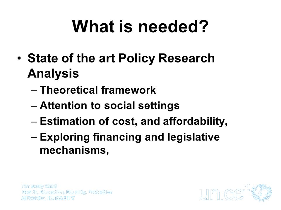 What is needed? State of the art Policy Research Analysis –Theoretical framework –Attention to social settings –Estimation of cost, and affordability,