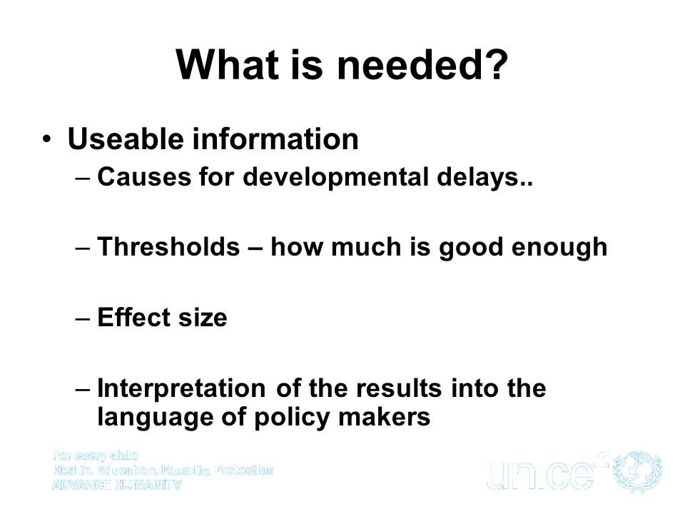 What is needed? Useable information –Causes for developmental delays.. –Thresholds – how much is good enough –Effect size –Interpretation of the resul