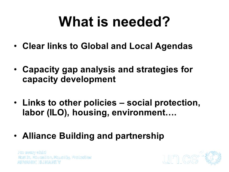 What is needed? Clear links to Global and Local Agendas Capacity gap analysis and strategies for capacity development Links to other policies – social
