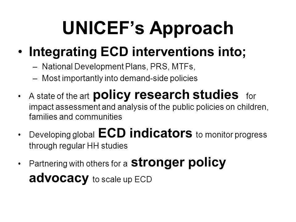 UNICEFs Approach Integrating ECD interventions into; –National Development Plans, PRS, MTFs, –Most importantly into demand-side policies A state of th