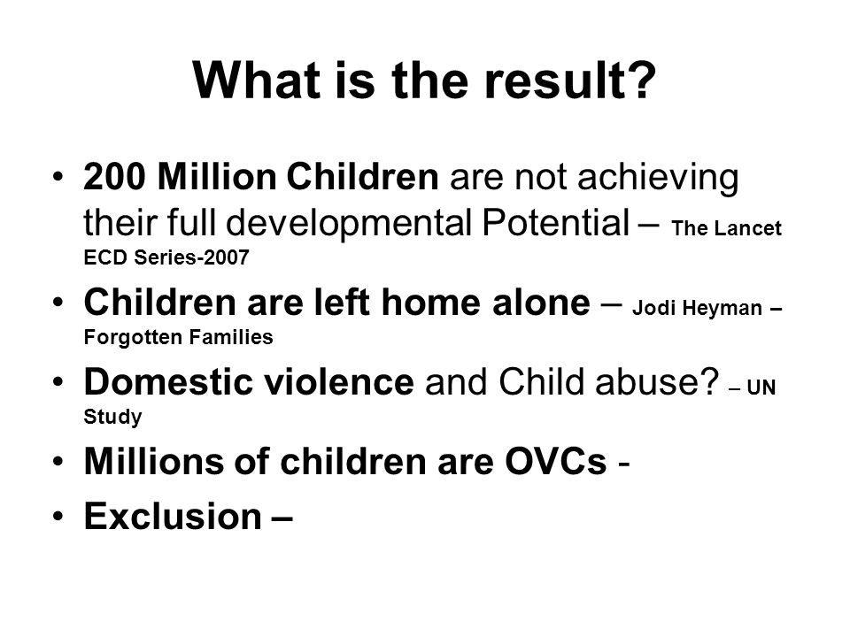 What is the result? 200 Million Children are not achieving their full developmental Potential – The Lancet ECD Series-2007 Children are left home alon