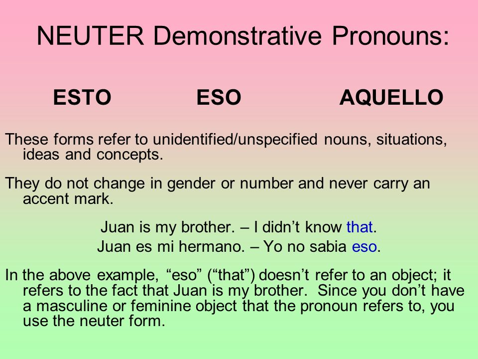 ESTOESOAQUELLO These forms refer to unidentified/unspecified nouns, situations, ideas and concepts. They do not change in gender or number and never c