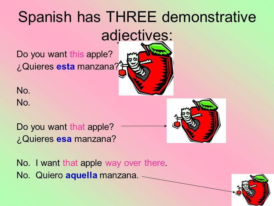 Spanish has THREE demonstrative adjectives: Do you want this apple? ¿Quieres esta manzana? No. Do you want that apple? ¿Quieres esa manzana? No. I wan