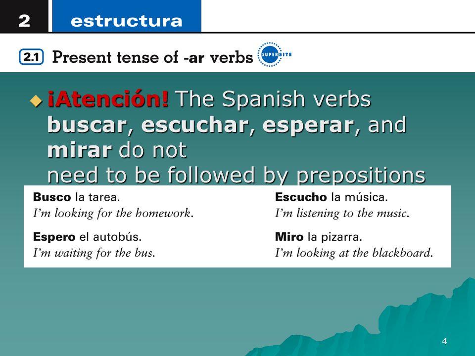 4 ¡Atención! The Spanish verbs buscar, escuchar, esperar, and mirar do not need to be followed by prepositions as they do in English. ¡Atención! The S