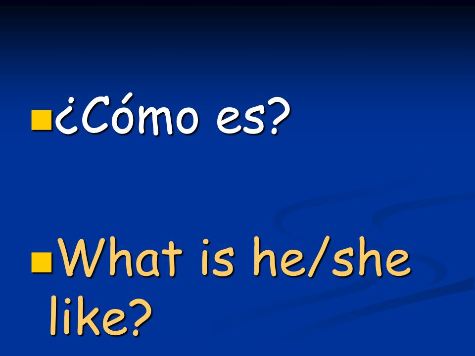 ¿Cómo es? ¿Cómo es? What is he/she like? What is he/she like?