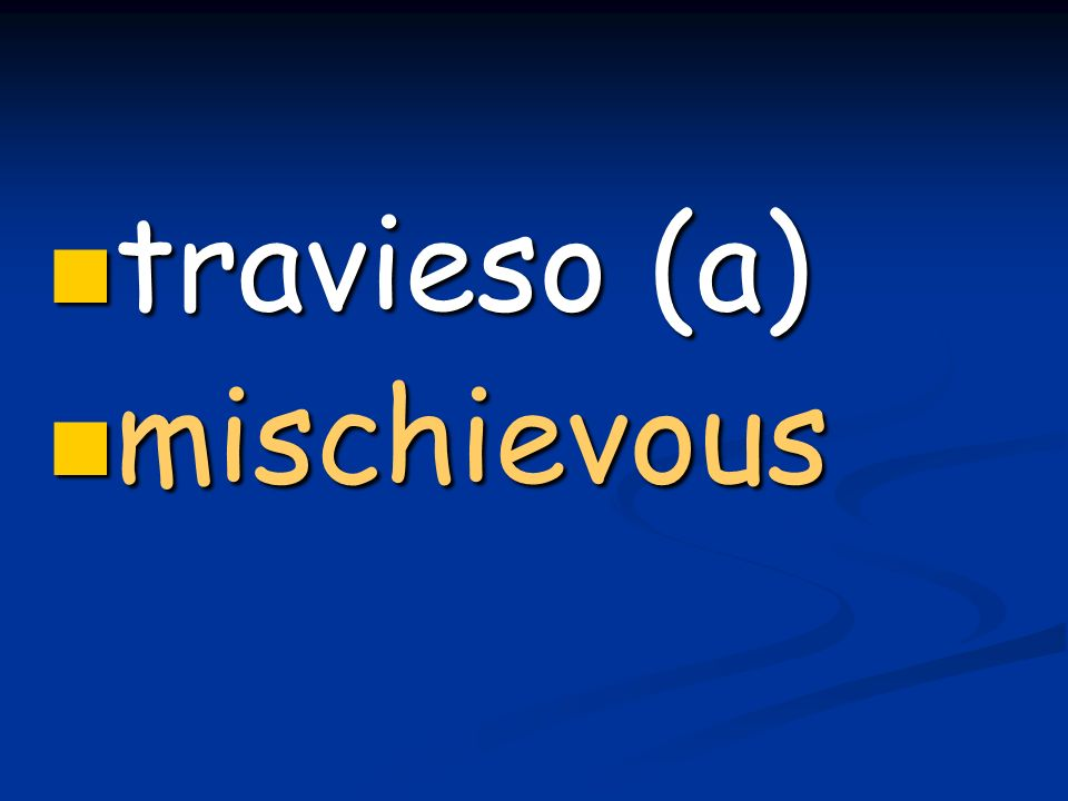 travieso (a) travieso (a) mischievous mischievous