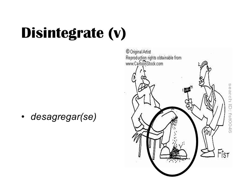 Disintegrate (v) desagregar(se)