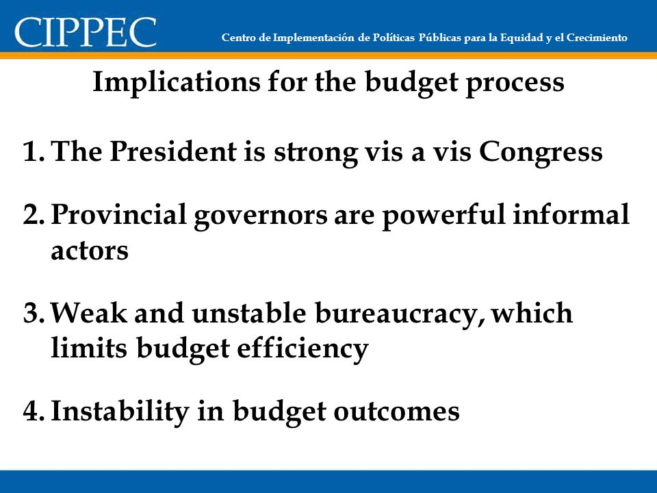 Centro de Implementación de Políticas Públicas para la Equidad y el Crecimiento Implications for the budget process 1.The President is strong vis a vis Congress 2.Provincial governors are powerful informal actors 3.Weak and unstable bureaucracy, which limits budget efficiency 4.Instability in budget outcomes