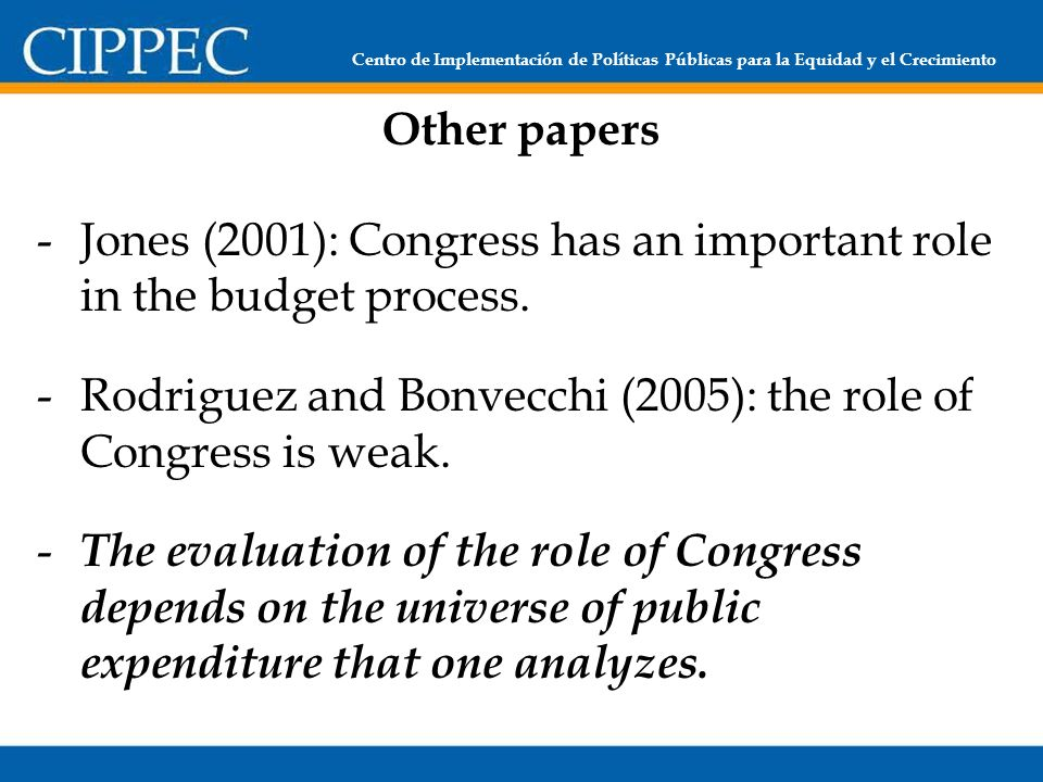 Centro de Implementación de Políticas Públicas para la Equidad y el Crecimiento Other papers -Jones (2001): Congress has an important role in the budget process.