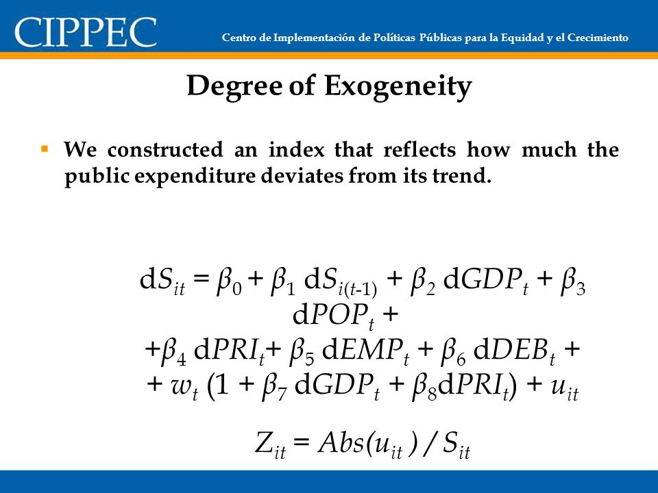 Centro de Implementación de Políticas Públicas para la Equidad y el Crecimiento Degree of Exogeneity We constructed an index that reflects how much the public expenditure deviates from its trend.