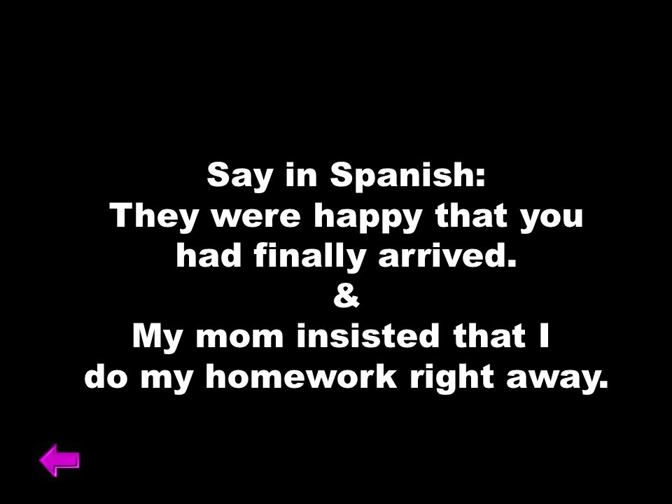 Say in Spanish: They were happy that you had finally arrived. & My mom insisted that I do my homework right away.