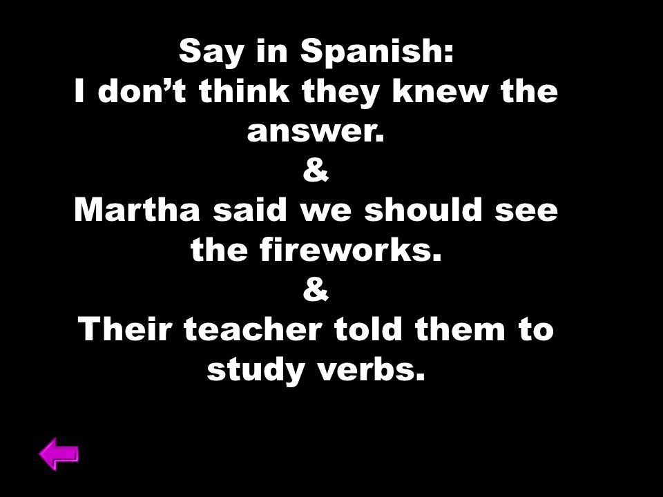 Say in Spanish: I dont think they knew the answer. & Martha said we should see the fireworks. & Their teacher told them to study verbs.