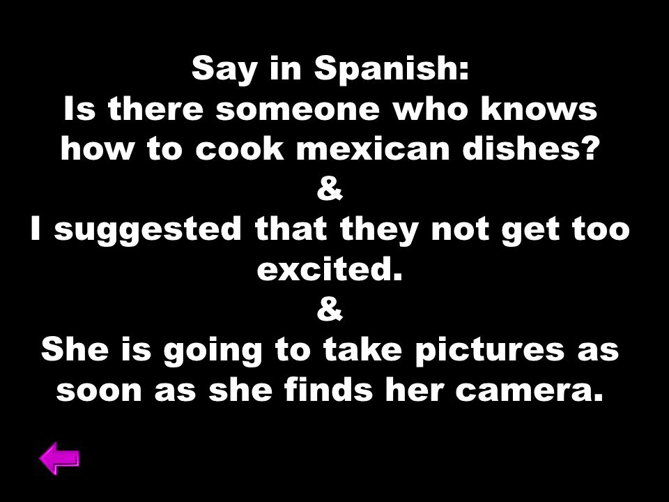 Say in Spanish: Is there someone who knows how to cook mexican dishes.