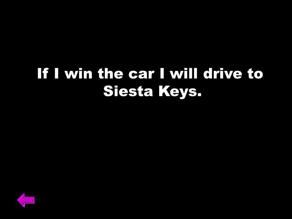 If I win the car I will drive to Siesta Keys.