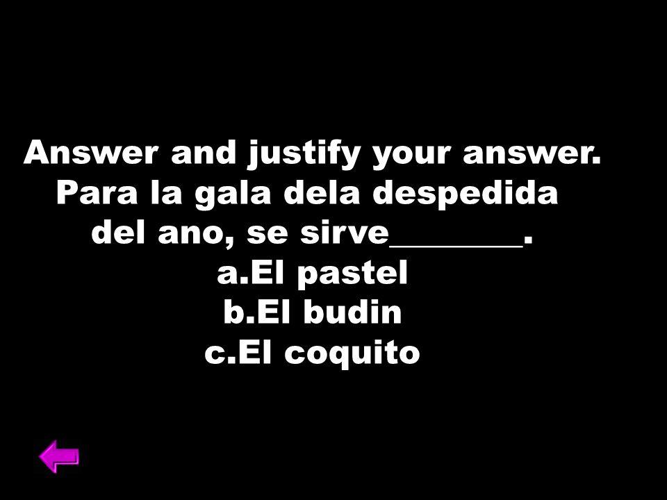 Answer and justify your answer. Para la gala dela despedida del ano, se sirve________. a.El pastel b.El budin c.El coquito
