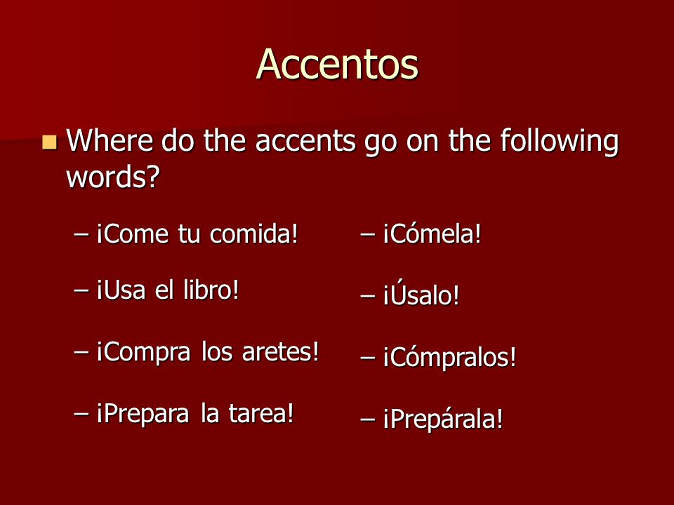Accentos Where do the accents go on the following words? Where do the accents go on the following words? –¡Come tu comida! –¡Cómela! –¡Usa el libro! –