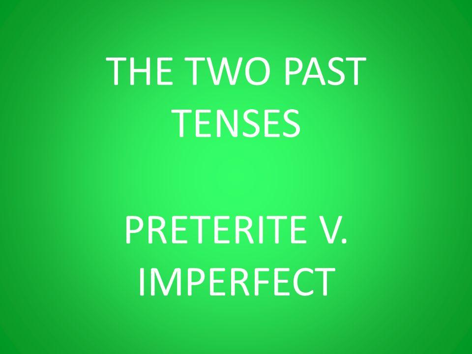 THE TWO PAST TENSES PRETERITE V. IMPERFECT