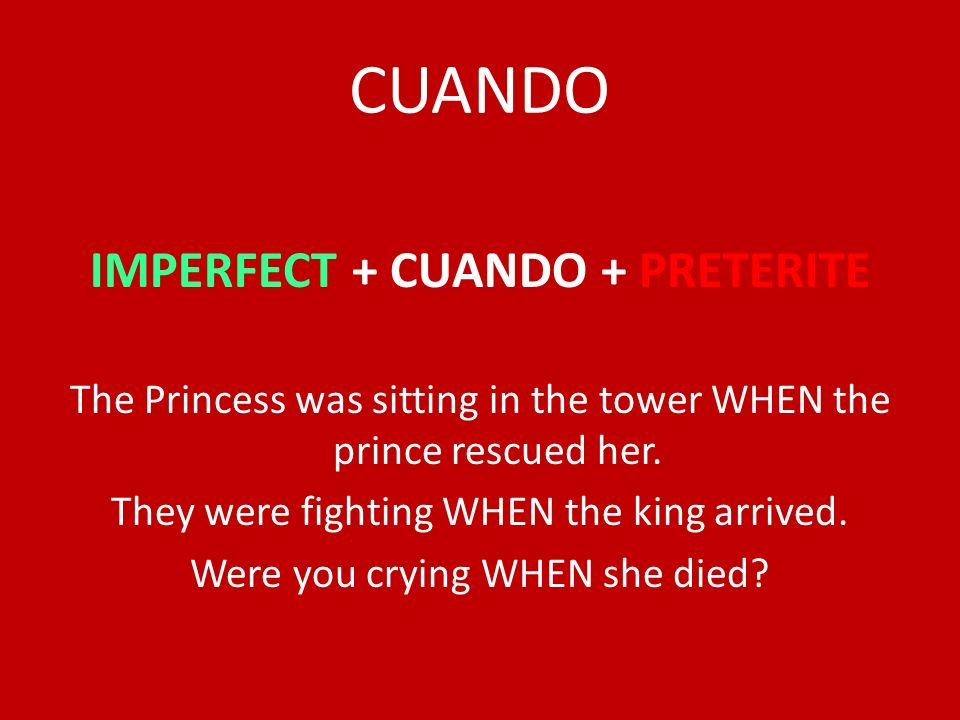 CUANDO IMPERFECT + CUANDO + PRETERITE The Princess was sitting in the tower WHEN the prince rescued her. They were fighting WHEN the king arrived. Wer