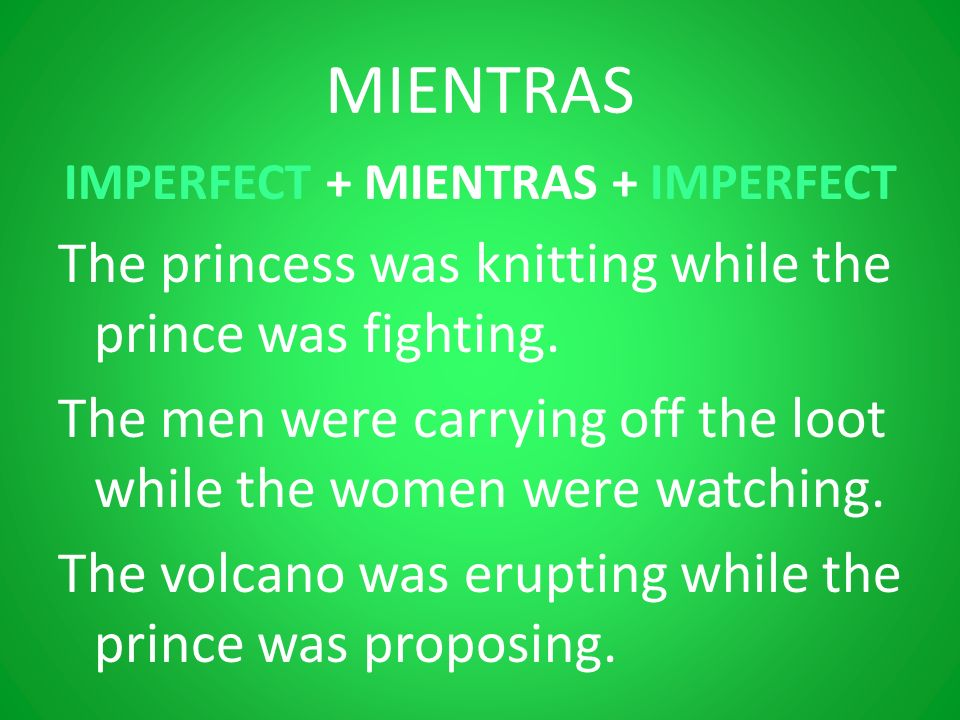 MIENTRAS IMPERFECT + MIENTRAS + IMPERFECT The princess was knitting while the prince was fighting. The men were carrying off the loot while the women