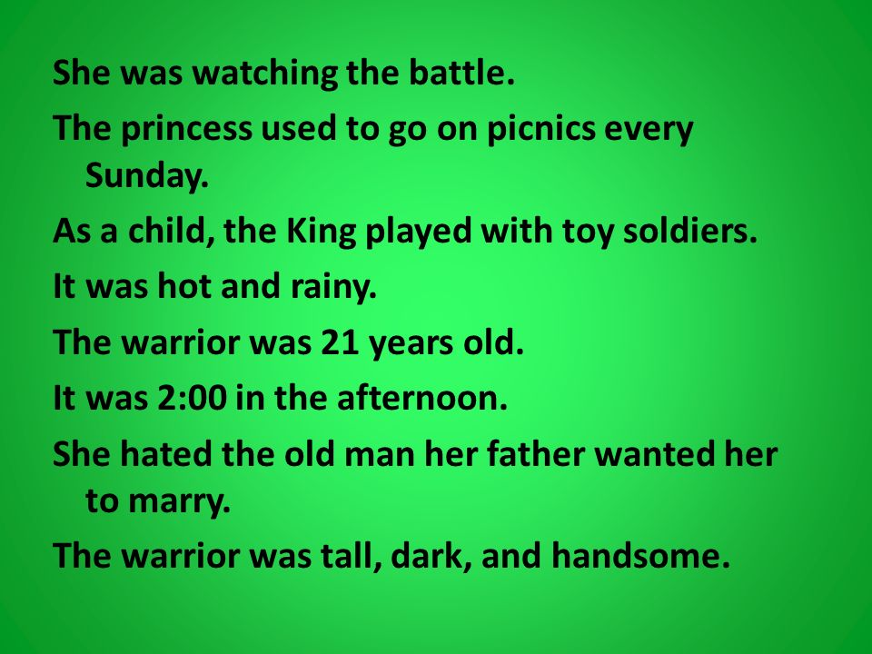 She was watching the battle. The princess used to go on picnics every Sunday. As a child, the King played with toy soldiers. It was hot and rainy. The