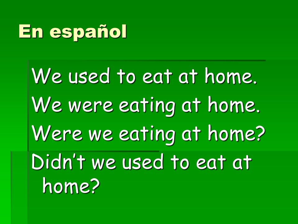 En español We used to eat at home. We were eating at home.