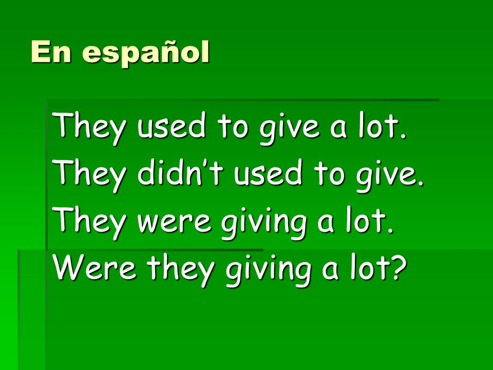 En español They used to give a lot. They didnt used to give.
