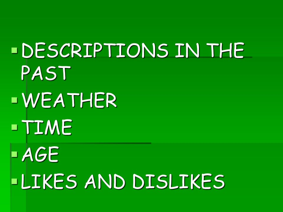 DESCRIPTIONS IN THE PAST DESCRIPTIONS IN THE PAST WEATHER WEATHER TIME TIME AGE AGE LIKES AND DISLIKES LIKES AND DISLIKES