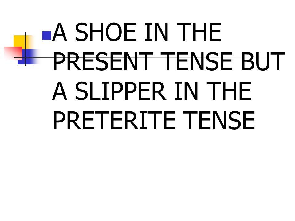 A SHOE IN THE PRESENT TENSE BUT A SLIPPER IN THE PRETERITE TENSE