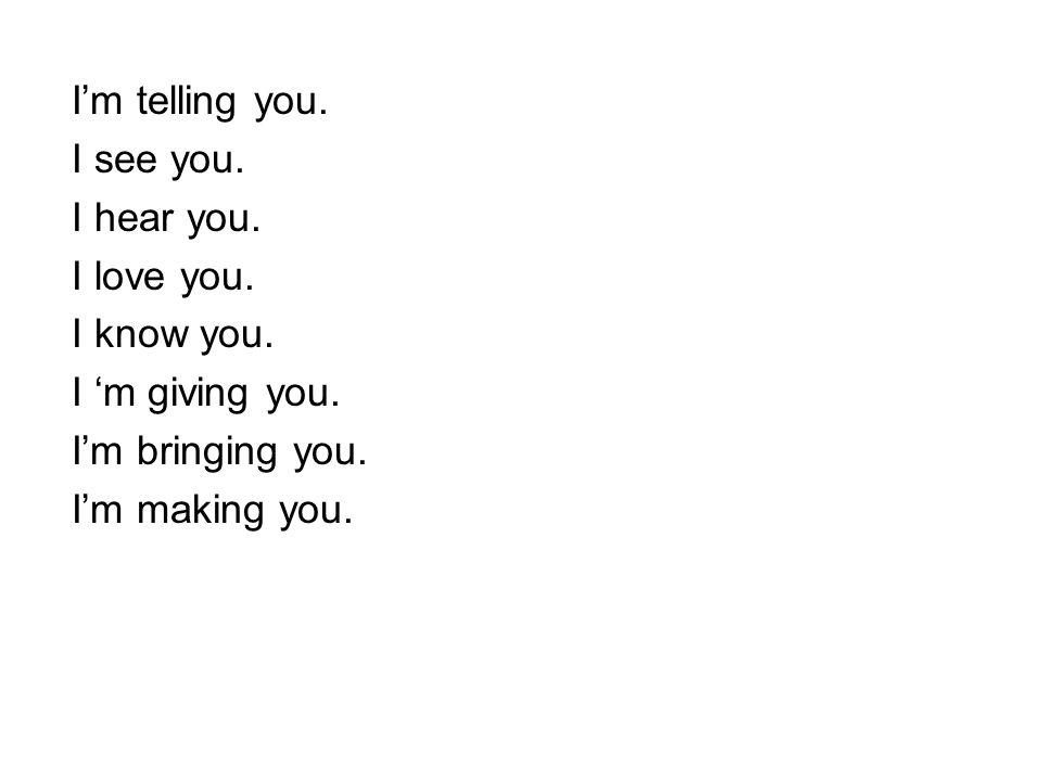Im telling you. I see you. I hear you. I love you. I know you. I m giving you. Im bringing you. Im making you.