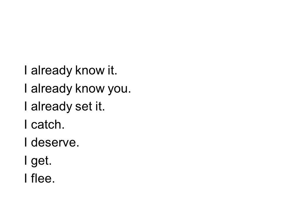I already know it. I already know you. I already set it. I catch. I deserve. I get. I flee.