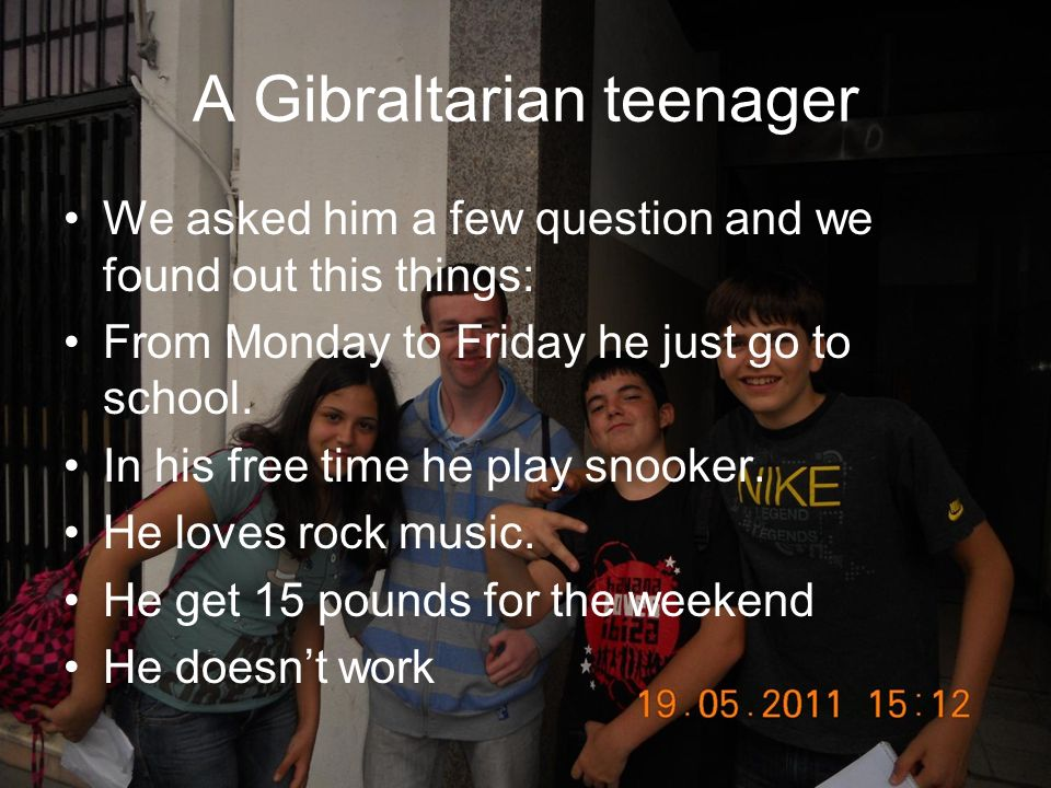 A Gibraltarian teenager We asked him a few question and we found out this things: From Monday to Friday he just go to school. In his free time he play