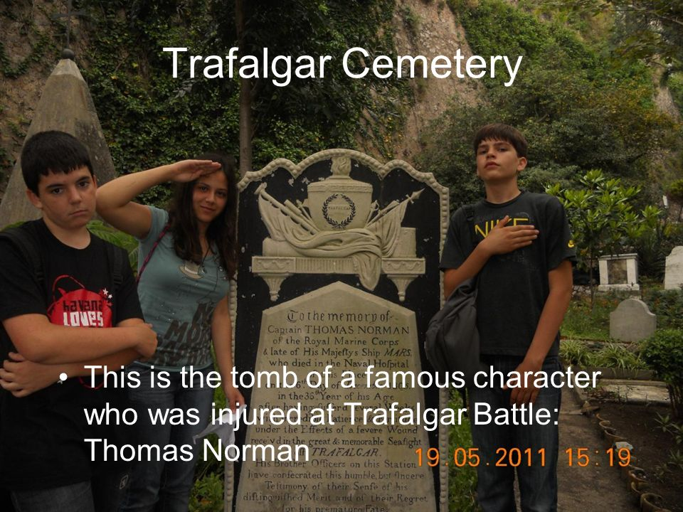 Trafalgar Cemetery This is the tomb of a famous character who was injured at Trafalgar Battle: Thomas Norman