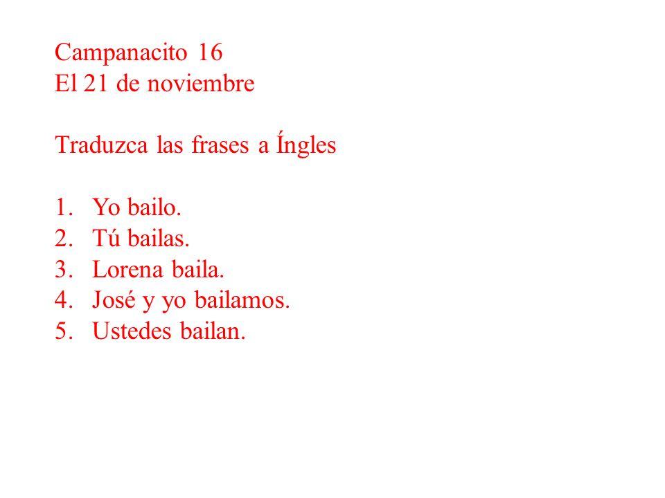 Campanacito 16 El 21 de noviembre Traduzca las frases a Íngles 1.Yo bailo. 2.Tú bailas. 3.Lorena baila. 4.José y yo bailamos. 5.Ustedes bailan.