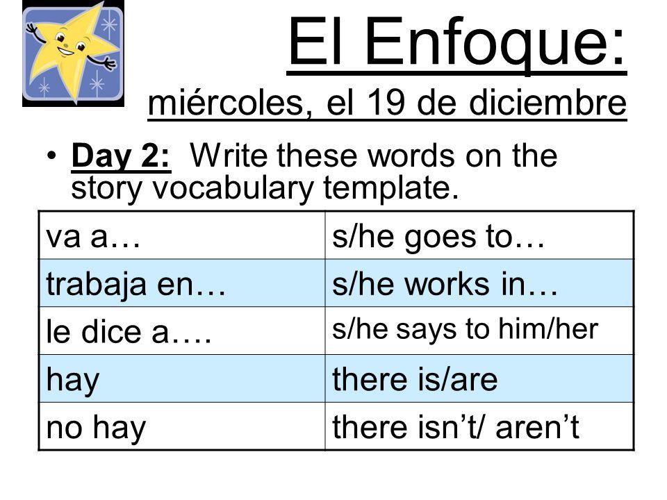 El Enfoque: miércoles, el 19 de diciembre Day 2: Write these words on the story vocabulary template.
