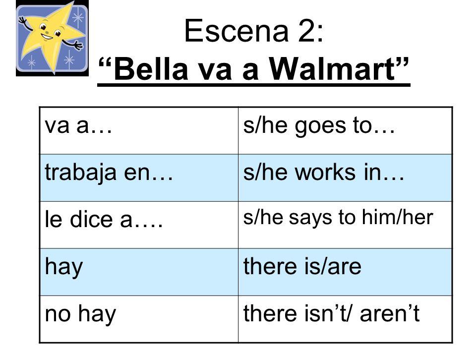 Escena 2: Bella va a Walmart va a…s/he goes to… trabaja en…s/he works in… le dice a….