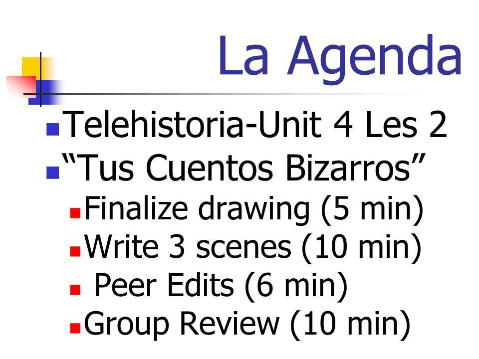 La Agenda Telehistoria-Unit 4 Les 2 Tus Cuentos Bizarros Finalize drawing (5 min) Write 3 scenes (10 min) Peer Edits (6 min) Group Review (10 min)