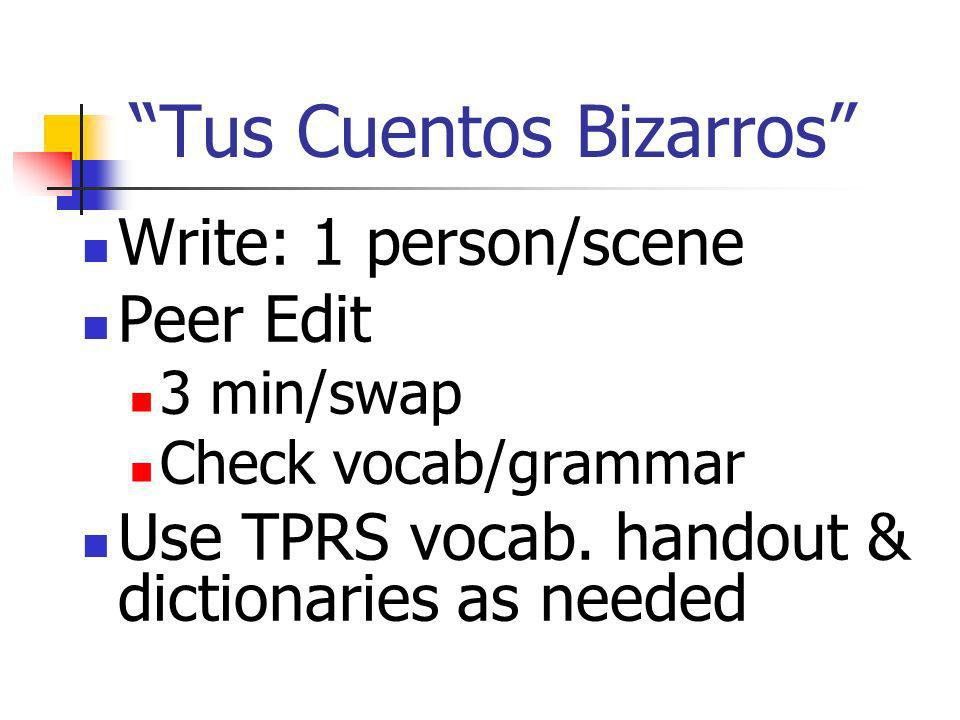 Tus Cuentos Bizarros Write: 1 person/scene Peer Edit 3 min/swap Check vocab/grammar Use TPRS vocab.