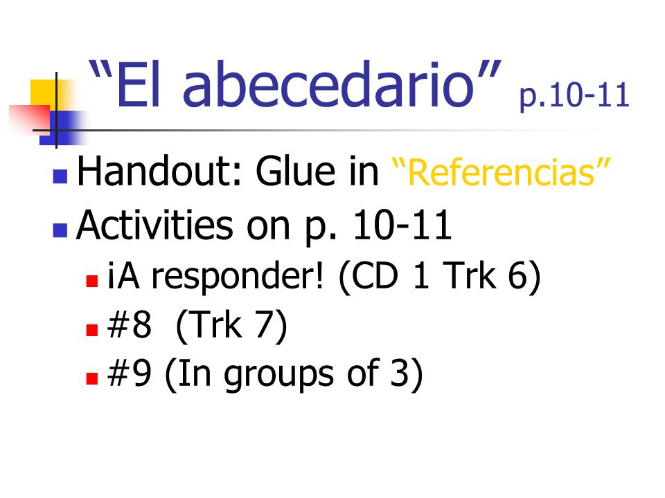 El abecedario p.10-11 Handout: Glue in Referencias Activities on p. 10-11 ¡A responder! (CD 1 Trk 6) #8 (Trk 7) #9 (In groups of 3)