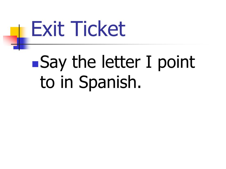 Exit Ticket Say the letter I point to in Spanish.