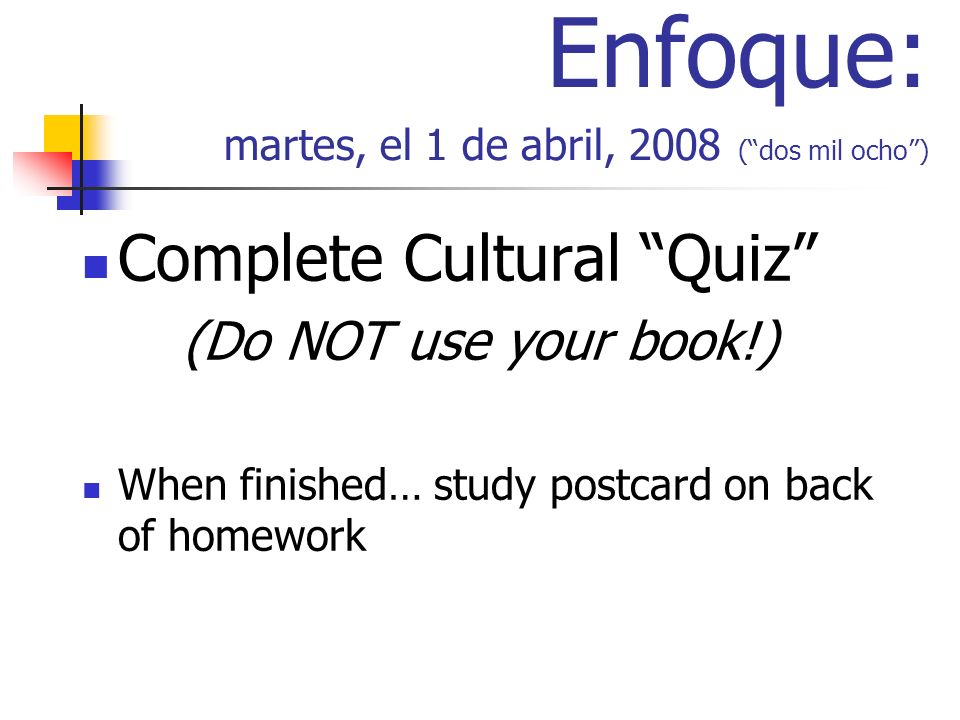 Enfoque: martes, el 1 de abril, 2008 (dos mil ocho) Complete Cultural Quiz (Do NOT use your book!) When finished… study postcard on back of homework